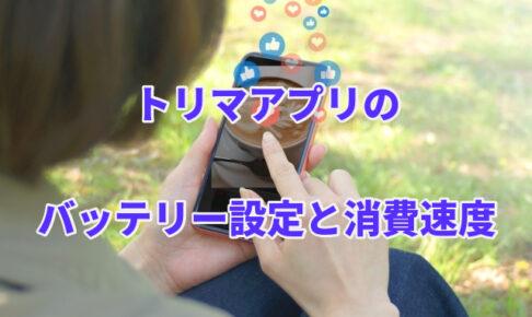 トリマアプリのバッテリー設定と消費速度