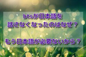 btsが日本語を話さなくなったのはなぜ?もう日本語が必要ないから?